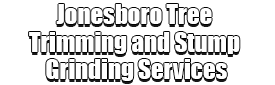 Jonesboro Tree Trimming and Stump Grinding Services Logo-We Offer Tree Trimming Services, Tree Removal, Tree Pruning, Tree Cutting, Residential and Commercial Tree Trimming Services, Storm Damage, Emergency Tree Removal, Land Clearing, Tree Companies, Tree Care Service, Stump Grinding, and we're the Best Tree Trimming Company Near You Guaranteed!